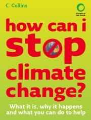 How Can I Stop Climate Change: What is it and how to help ebook by Friends of the Earth