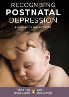 Recognising Postnatal Depression - A handbook for mothers ebook by Andrea Taub-Da Costa