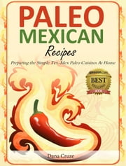Paleo Mexican Recipes - Preparing the Simple Tex-Mex Paleo Cuisines At Home ebook by Dana Cruze
