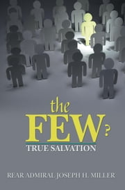 THE FEW ? - TRUE SALVATION ebook by REAR ADMIRAL JOSEPH  H. MILLER