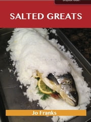 Salted Greats: Delicious Salted Recipes, The Top 58 Salted Recipes ebook by Franks Jo