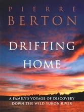 Drifting Home - A Family's Voyage of Discovery Down the Wild Yukon River ebook by Pierre Berton