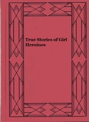 True Stories of Girl Heroines ebook by Evelyn Ward Everett-Green