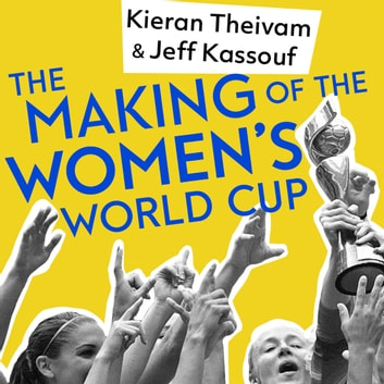The Making of the Women's World Cup - Defining stories from a sport's coming of age audiobook by Kieran Theivam,Jeff Kassouf