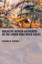 Holocene Hunter-Gatherers of the Lower Ohio River Valley ebook by Richard Jefferies