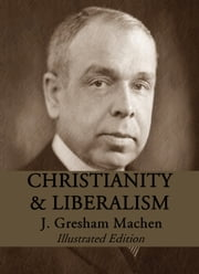 Christianity and Liberalism - Illustrated Edition ebook by J. Gresham Machen