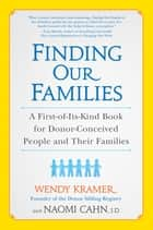 Finding Our Families - A First-of-Its-Kind Book for Donor-Conceived People and Their Families ebook by Wendy Kramer, Naomi Cahn