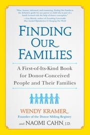 Finding Our Families - A First-of-Its-Kind Book for Donor-Conceived People and Their Families ebook by Wendy Kramer,Naomi Cahn