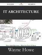 IT Architecture 109 Success Secrets - 109 Most Asked Questions On IT Architecture - What You Need To Know ebook by Wayne Howe