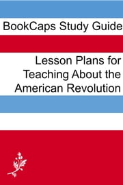 Lesson Plans for Teaching About the American Revolution ebook by LessonCaps
