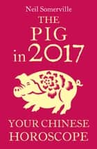 The Pig in 2017: Your Chinese Horoscope ebook by Neil Somerville