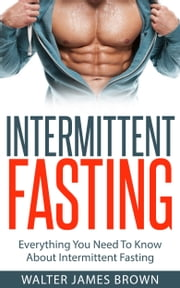 Intermittent Fasting: Everything You Need To Know About Intermittent Fasting ebook by Walter James Brown