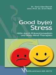 Good by(e) Stress - Hilfe durch Präventivmedizin und Body-Mind-Therapien ebook by Eller-Berndl,Erich Roth