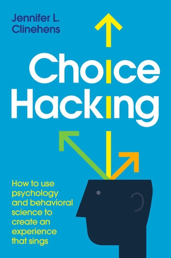 Choice Hacking: How To Use Psychology And Behavioral Science To Create An Experience That Sings ebook by Jennifer L. Clinehens