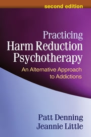 Practicing Harm Reduction Psychotherapy, Second Edition - An Alternative Approach to Addictions ebook by Patt Denning, PhD,Jeannie Little, LCSW