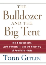 The Bulldozer and the Big Tent - Blind Republicans, Lame Democrats, and the Recovery of American Ideals ebook by Todd Gitlin
