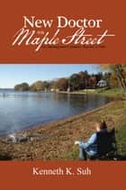New Doctor on Maple Street - An Immigrant Country Doctor'S Tale ebook by Kenneth K. Suh