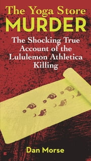 The Yoga Store Murder - The Shocking True Account of the Lululemon Athletica Killing ebook by Dan Morse