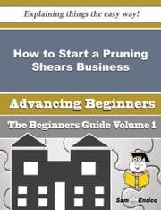 How to Start a Pruning Shears Business (Beginners Guide) ebook by Karyn Carlton,Sam Enrico