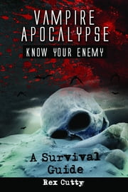 Vampire Apocalypse: Know Your Enemy. A Survival Guide ebook by Cutty, Rex
