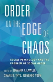Order on the Edge of Chaos - Social Psychology and the Problem of Social Order ebook by Edward J. Lawler,Shane R. Thye,Jeongkoo Yoon