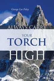 ALWAYS CARRY YOUR TORCH HIGH ebook by George Lee Foley