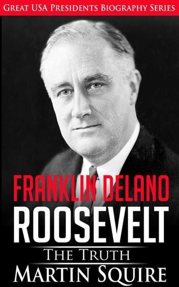 Franklin Delano Roosevelt - The Truth - Great USA Presidents Biography Series, #6 ebook by Martin Squire