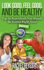 Look Good, Feel Good, and Be Healthy: Top 10 Superfoods You Should Be Eating Right Now! ebook by Green Initiatives