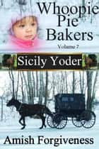 Whoopie Pie Bakers: Volume Seven: Amish Forgiveness - Whoopie Pie Bakers, #7 ebook by Sicily Yoder
