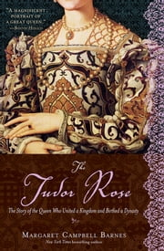 The Tudor Rose - The Story of the Queen Who United a Kingdom and Birthed a Dynasty ebook by Margaret Campbell Barnes