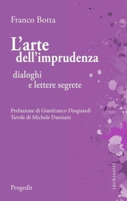 L'arte dell'imprudenza - Dialoghi e lettere segrete ebook by Franco Botta