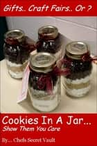 Cookies In A Jar: Show Them You Care ebook by Chefs Secret Vault