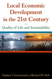 Local Economic Development in the 21st Century: Quality of Life and Sustainability - Quality of Life and Sustainability ebook by Daphne T Greenwood,Richard P F Holt