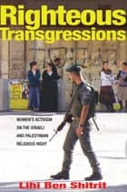 Righteous Transgressions - Women's Activism on the Israeli and Palestinian Religious Right ebook by Lihi Ben Shitrit