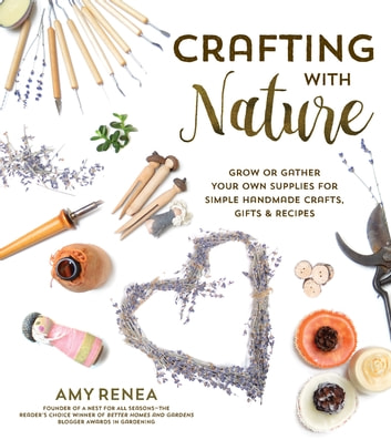 Crafting with Nature - Grow or Gather Your Own Supplies for Simple Handmade Crafts, Gifts & Recipes ebook by Amy Renea