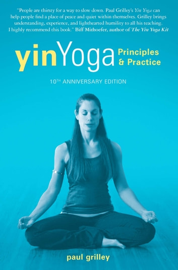 Yin Yoga - Principles and Practice - 10th Anniversary Edition ebook by Paul Grilley