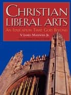 Christian Liberal Arts ebook by James V. Mannoia Jr.