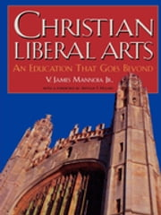 Christian Liberal Arts - An Education that Goes Beyond ebook by James V. Mannoia Jr.