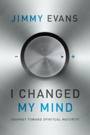 I Changed My Mind - Journey Toward Spiritual Maturity ebook by Jimmy Evans