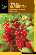 Foraging Washington - Finding, Identifying, and Preparing Edible Wild Foods ebook by Christopher Nyerges