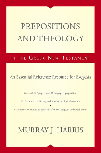Prepositions and Theology in the Greek New Testament - An Essential Reference Resource for Exegesis eBook by Murray Harris