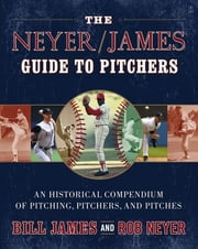 The Neyer/James Guide to Pitchers - An Historical Compendium of Pitching, Pitchers, and Pitches ebook by Bill James,Rob Neyer