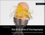 The Wild Side of Photography - Unconventional and Creative Techniques for the Courageous Photographer ebook by Cyrill Harnischmacher