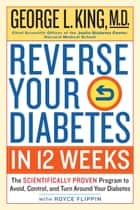Reverse Your Diabetes in 12 Weeks - The Scientifically Proven Program to Avoid, Control, and Turn Around Your Diabetes ebook by George King M.D., Royce Flippin