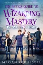 The Geek's Guide to Wizarding Mastery in One Epic Tome - The Complete Tale of Bryant Adams ebook by Megan O'Russell