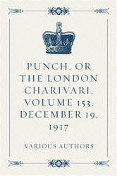 Punch, or the London Charivari, Volume 153, December 19, 1917 ebook by Various Authors