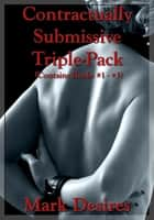 Contractually Submissive Triple-Pack Bundle ebook by Mark Desires