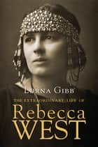 The Extraordinary Life of Rebecca West ebook by Lorna Gibb