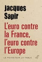 L'euro contre la France, l'euro contre l'Europe ebook by Jacques Sapir