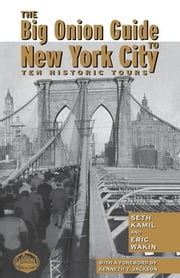The Big Onion Guide to New York City - Ten Historic Tours ebook by Seth I. Kamil,Eric Wakin,Kenneth Jackson